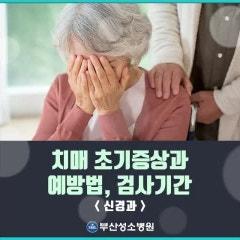 [부산성소병원 신경과] 치매 초기증상 및 치료, 예방법, 치매검사 적정시기는? [대연동][추천]