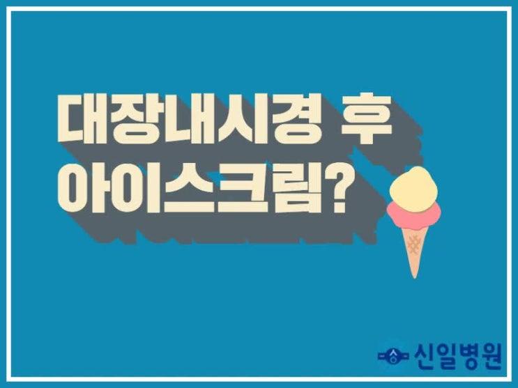 도봉구 대장내시경 후 아이스크림 먹어도 되냐구요?