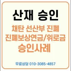 [승인 사례] 채탄 선산부 진폐증, 진폐보상연금과 진폐재해위로금 승인